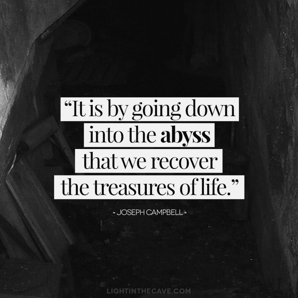 """""""It is by going down into the abyss that we recover the treasures of life. Where you stumble, there lies your treasure."""" - Joseph Campbell"""
