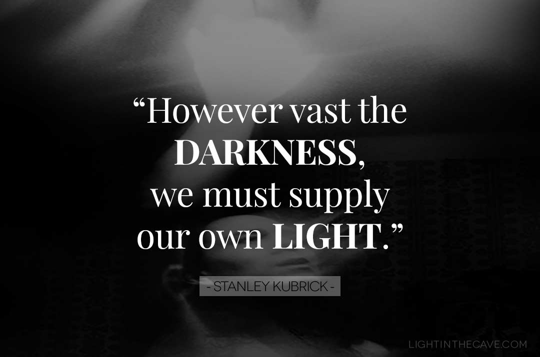 """However vast the darkness, we must supply our own light."" - Stanley Kubrick"