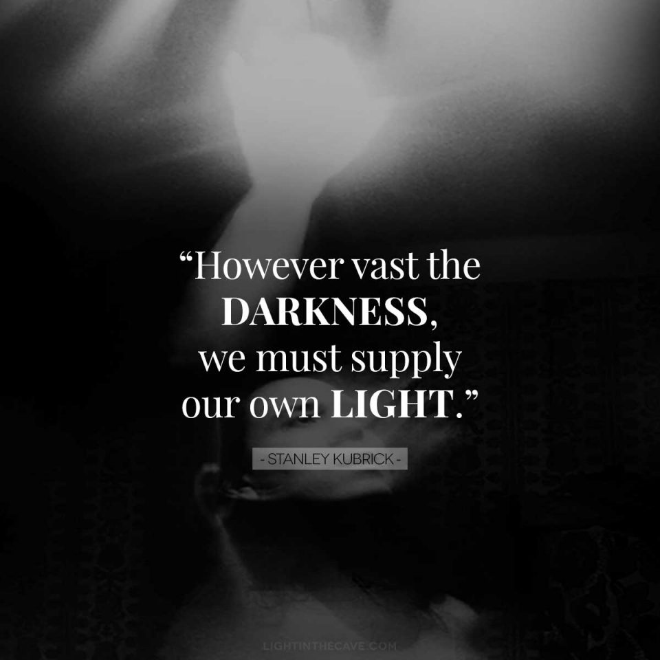 """""""However vast the darkness, we must supply our own light."""" - Stanley Kubrick"""