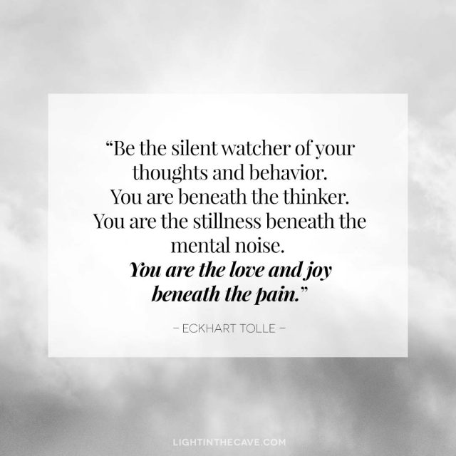 """""""Be the silent watcher of your thoughts and behavior. You are beneath the thinker. You are the stillness beneath the mental noise. You are the love and joy beneath the pain."""" - Eckhart Tolle"""