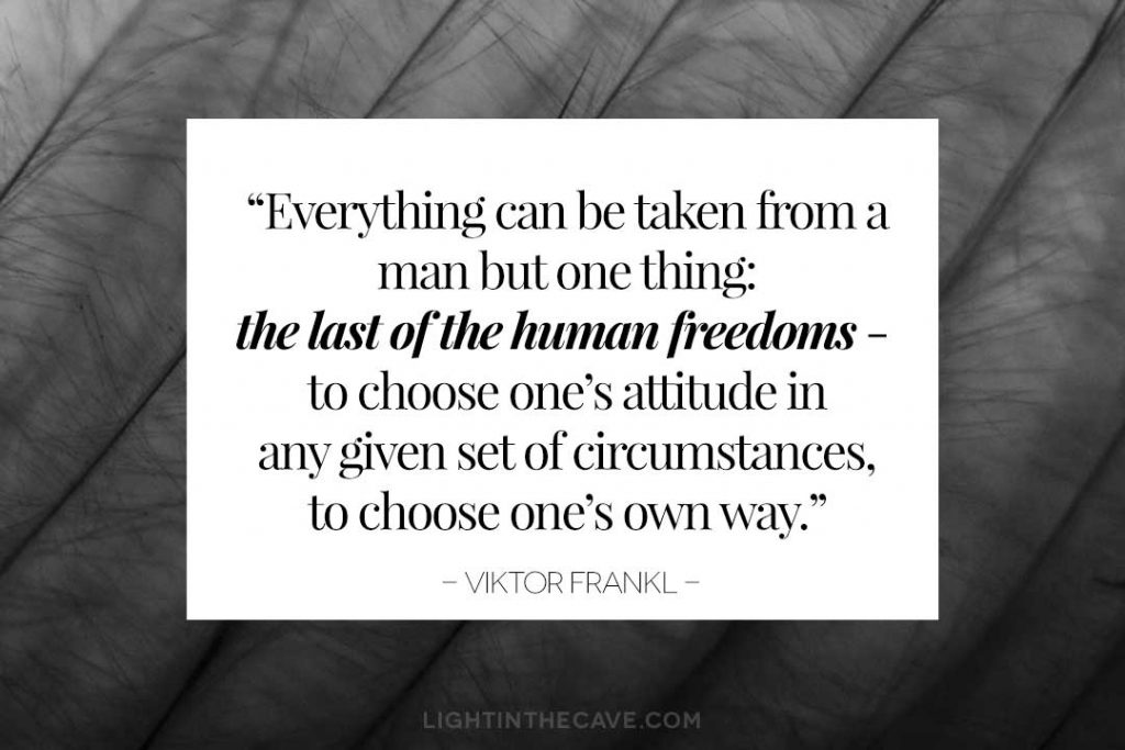 """Everything can be taken from a man but one thing: the last of the human freedoms - to choose one's attitude in any given set of circumstances, to choose one's own way."" - Viktor Frankl"